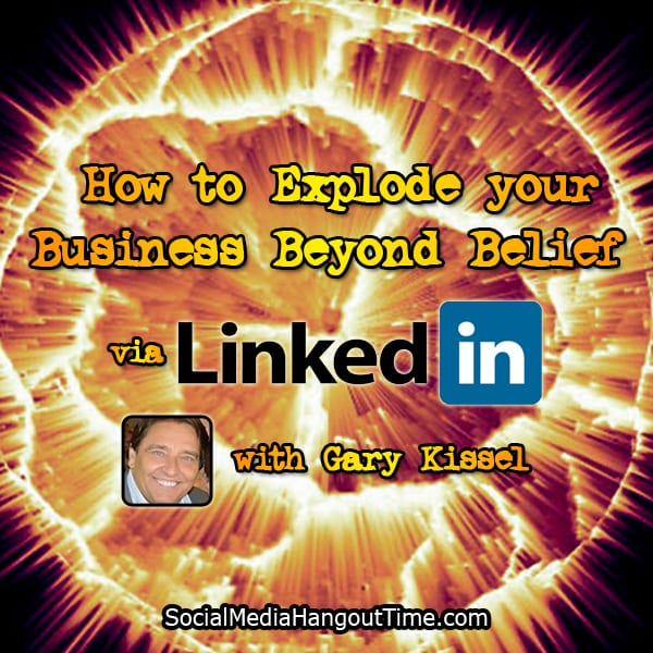 How to Explode your Business via LinkedIn with Gary Kissel