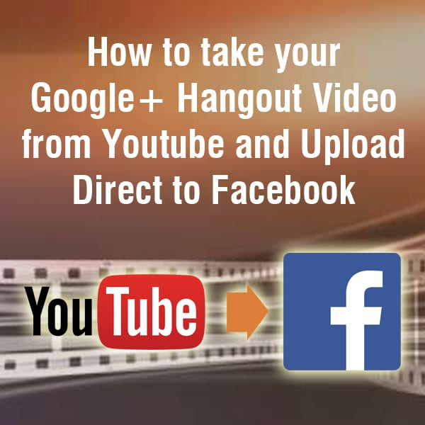 How to take your Google Hangout from Youtube and Upload Direct to Facebook
