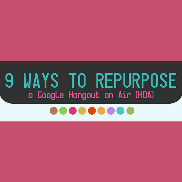 9 Ways to Repurpose a Google Hangout on Air