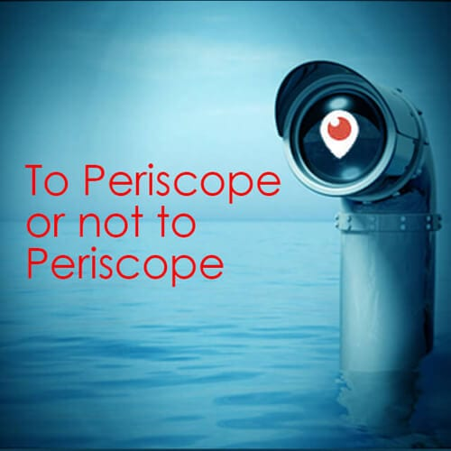 Should you Periscope – To Periscope or not to Periscope